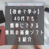 【改めて学ぶ】無料の画像ソフトはどれ?40代でも簡単にできる方法!